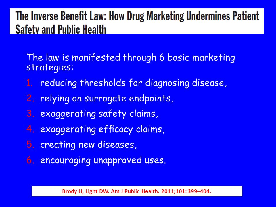 Brody H, Light DW. Am J Public Health. 2011;101: 399–404. The law is manifested through 6 basic marketing strategies: 1.reducing thresholds for diagno