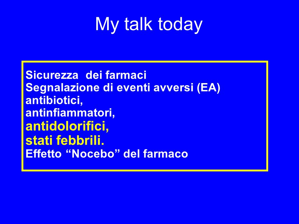 My talk today Sicurezza dei farmaci Segnalazione di eventi avversi (EA) antibiotici, antinfiammatori, antidolorifici, stati febbrili. Effetto Nocebo d