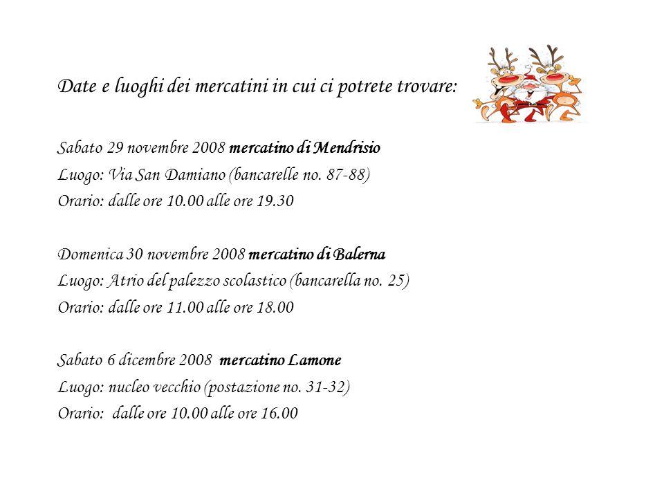 Date e luoghi dei mercatini in cui ci potrete trovare: Sabato 29 novembre 2008 mercatino di Mendrisio Luogo: Via San Damiano (bancarelle no. 87-88) Or