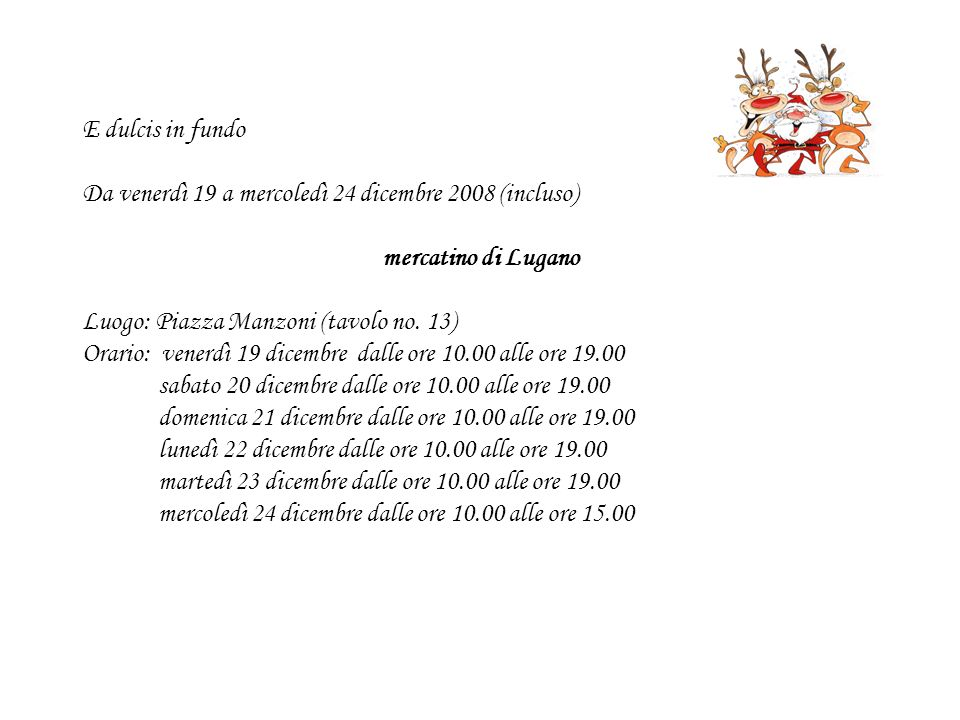 E dulcis in fundo Da venerdì 19 a mercoledì 24 dicembre 2008 (incluso) mercatino di Lugano Luogo: Piazza Manzoni (tavolo no. 13) Orario: venerdì 19 di