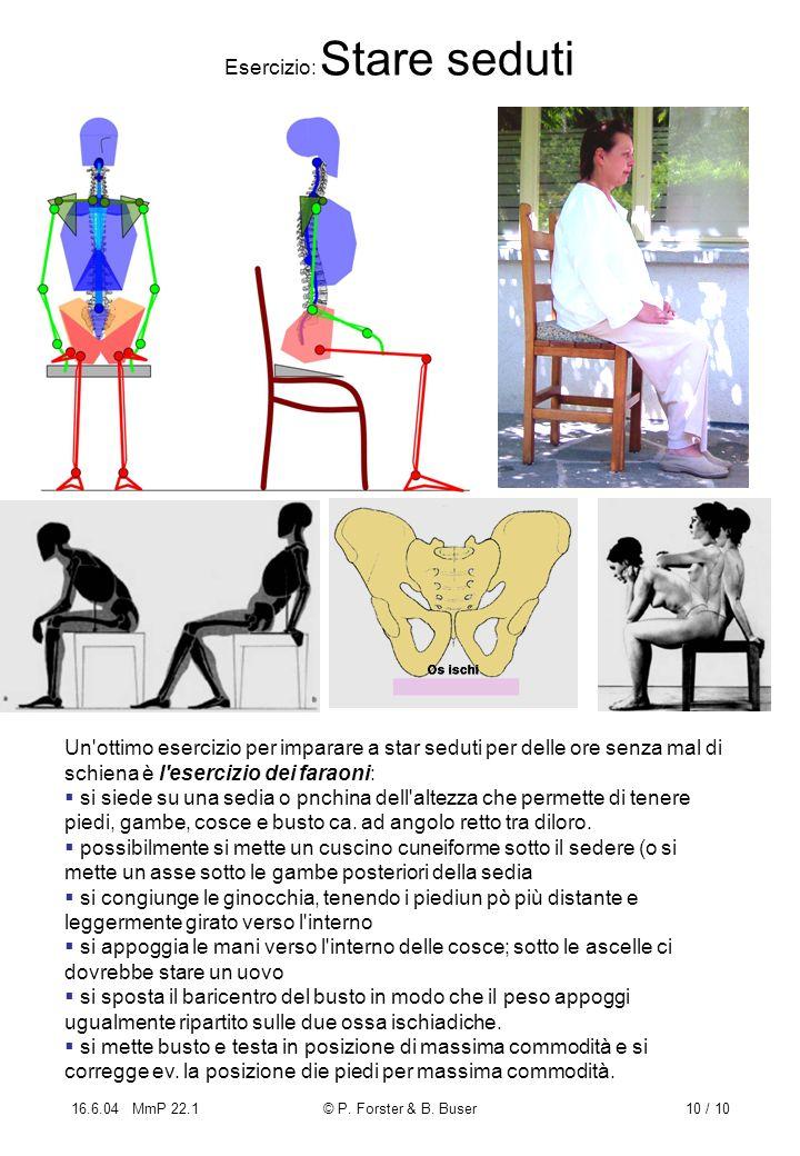 16.6.04 MmP 22.1© P. Forster & B. Buser10 / 10 Esercizio: Stare seduti Un'ottimo esercizio per imparare a star seduti per delle ore senza mal di schie