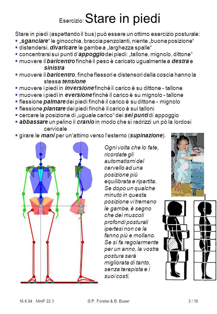 16.6.04 MmP 22.1© P. Forster & B. Buser3 / 10 Esercizio: Stare in piedi Stare in piedi (aspettando il bus) può essere un ottimo esercizio posturale: s