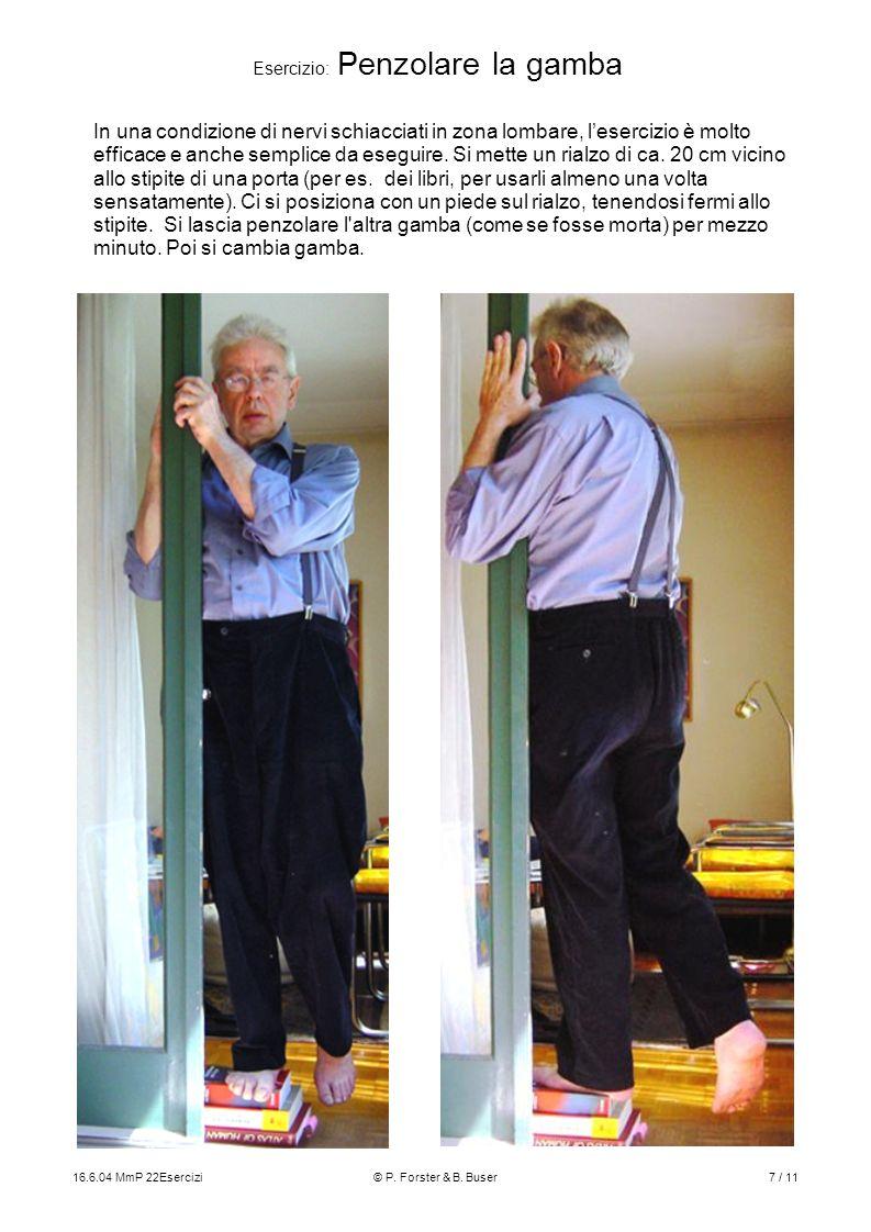 16.6.04 MmP 22Esercizi© P. Forster & B. Buser7 / 11 Esercizio: Penzolare la gamba In una condizione di nervi schiacciati in zona lombare, lesercizio è