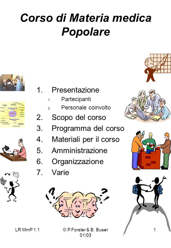 LR MmP 1.1© P.Forster & B. Buser 01/03 1 Corso di Materia medica Popolare 1.Presentazione 1. Partecipanti 2. Personale coinvolto 2.Scopo del corso 3.P