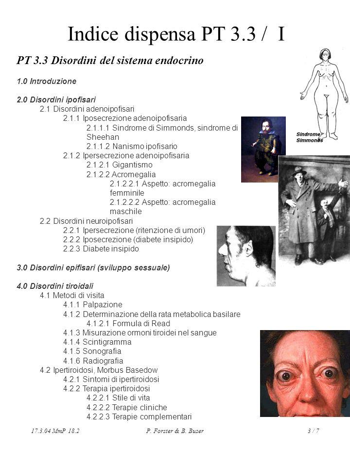 17.3.04 MmP 18.2P. Forster & B. Buser3 / 7 Indice dispensa PT 3.3 / I PT 3.3 Disordini del sistema endocrino 1.0 Introduzione 2.0 Disordini ipofisari