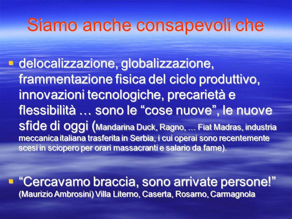 Siamo anche consapevoli che delocalizzazione, globalizzazione, frammentazione fisica del ciclo produttivo, innovazioni tecnologiche, precarietà e fles