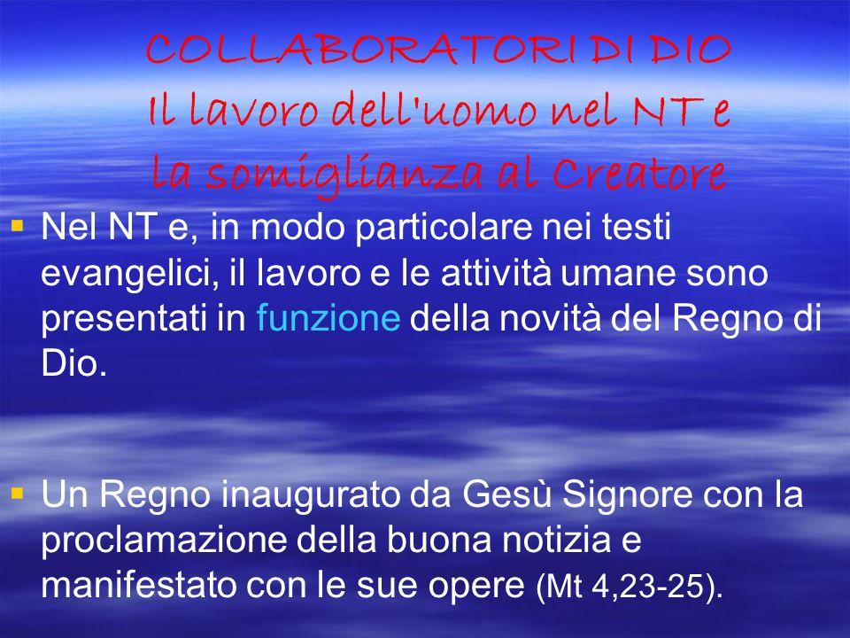 COLLABORATORI DI DIO Il lavoro dell'uomo nel NT e la somiglianza al Creatore Nel NT e, in modo particolare nei testi evangelici, il lavoro e le attivi