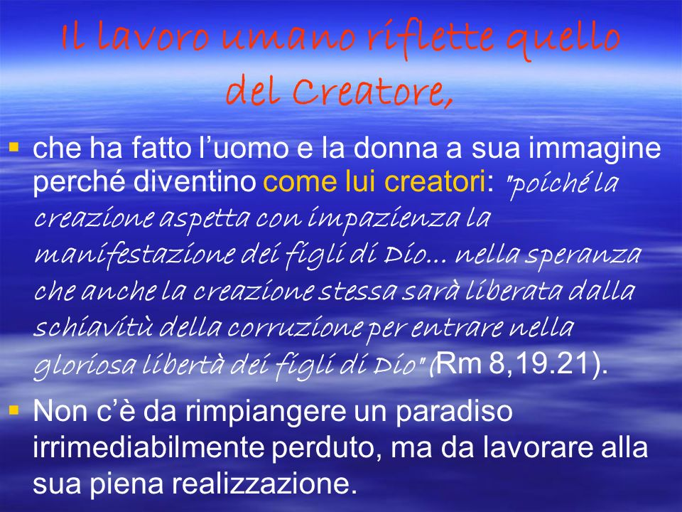 Il lavoro umano riflette quello del Creatore, che ha fatto luomo e la donna a sua immagine perché diventino come lui creatori: