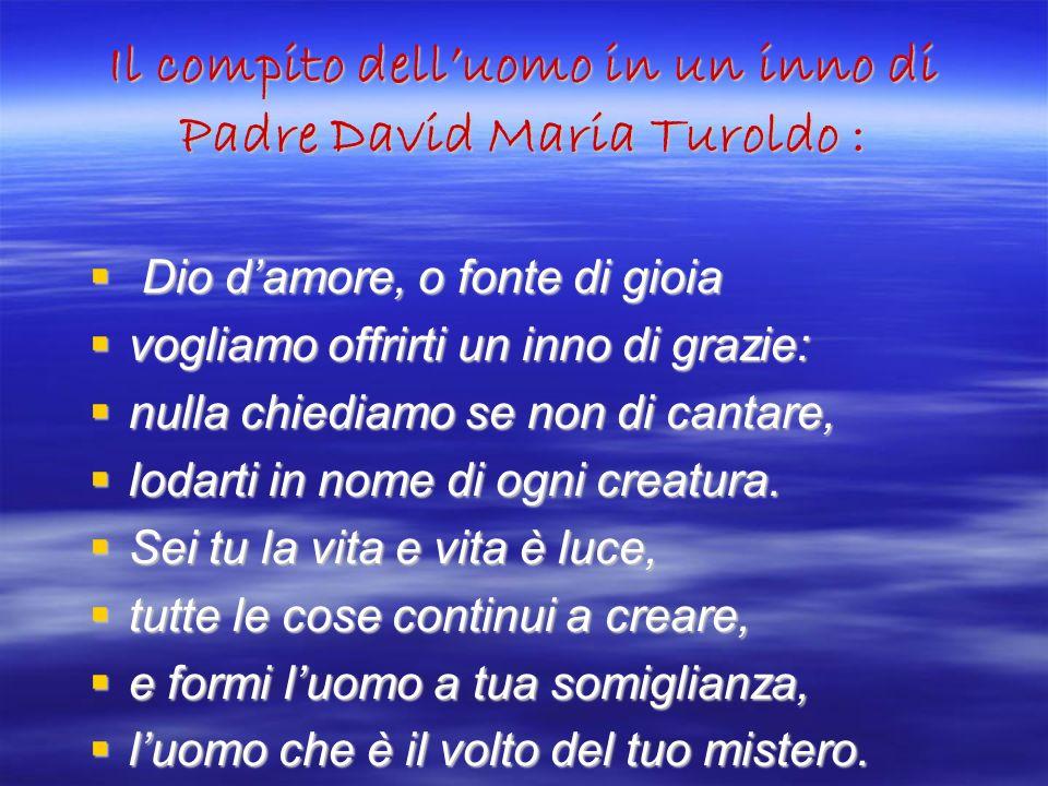 Il compito delluomo in un inno di Padre David Maria Turoldo : Dio damore, o fonte di gioia Dio damore, o fonte di gioia vogliamo offrirti un inno di g