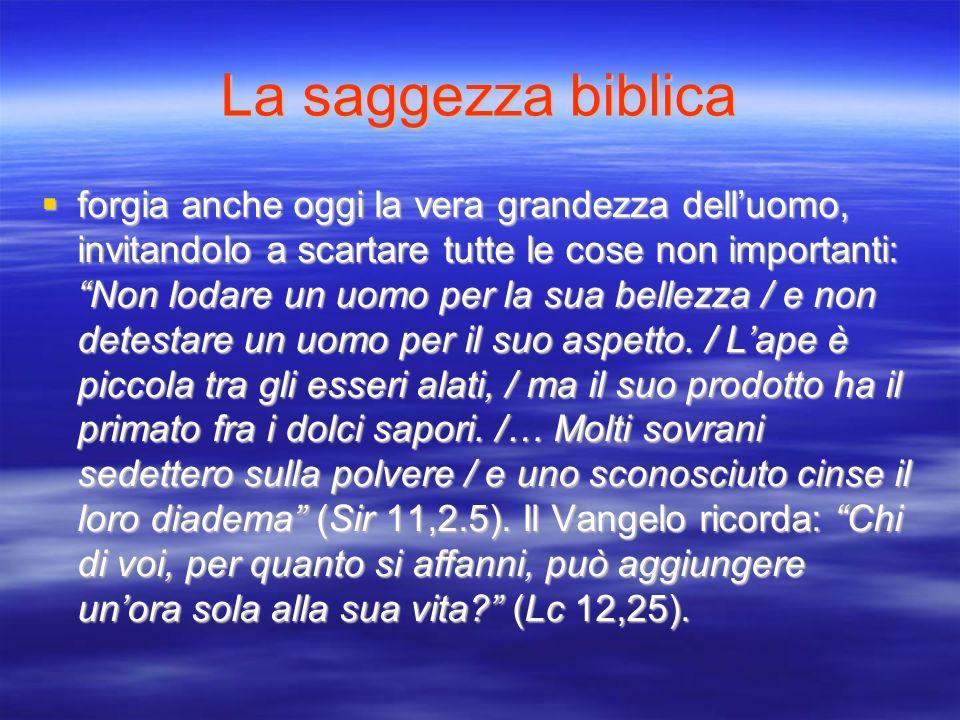 La saggezza biblica forgia anche oggi la vera grandezza delluomo, invitandolo a scartare tutte le cose non importanti: Non lodare un uomo per la sua b