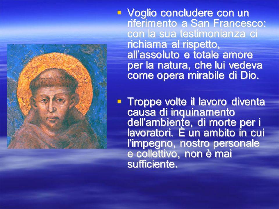 Voglio concludere con un riferimento a San Francesco: con la sua testimonianza ci richiama al rispetto, allassoluto e totale amore per la natura, che
