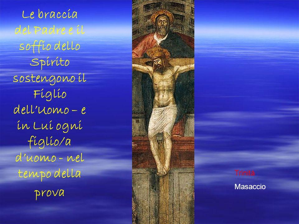 Le braccia del Padre e il soffio dello Spirito sostengono il Figlio dellUomo – e in Lui ogni figlio/a duomo - nel tempo della prova Trinità Masaccio