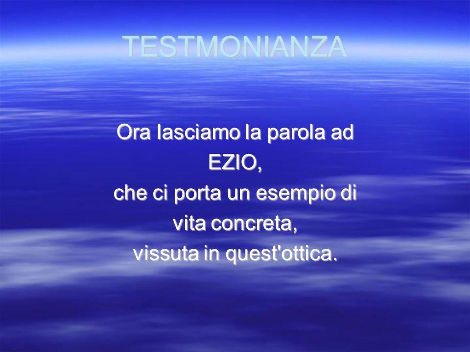 TESTMONIANZA Ora lasciamo la parola ad EZIO, che ci porta un esempio di vita concreta, vissuta in quest'ottica.
