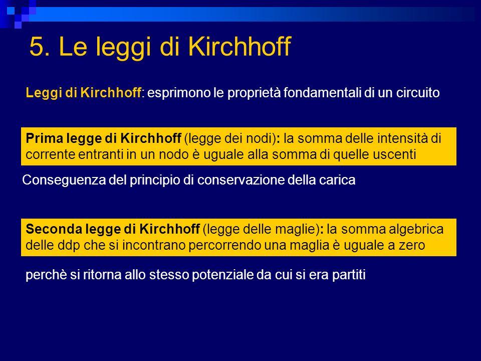 5. Le leggi di Kirchhoff Prima legge di Kirchhoff (legge dei nodi): la somma delle intensità di corrente entranti in un nodo è uguale alla somma di qu