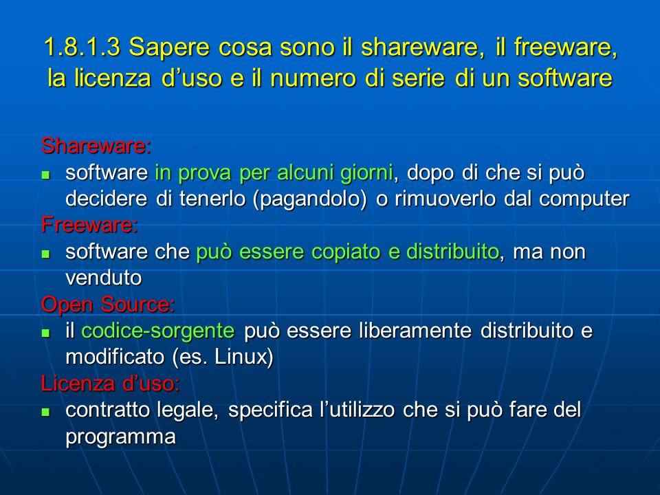 1.8.1.3 Sapere cosa sono il shareware, il freeware, la licenza duso e il numero di serie di un software Shareware: software in prova per alcuni giorni, dopo di che si può decidere di tenerlo (pagandolo) o rimuoverlo dal computer software in prova per alcuni giorni, dopo di che si può decidere di tenerlo (pagandolo) o rimuoverlo dal computerFreeware: software che può essere copiato e distribuito, ma non venduto software che può essere copiato e distribuito, ma non venduto Open Source: il codice-sorgente può essere liberamente distribuito e modificato (es.