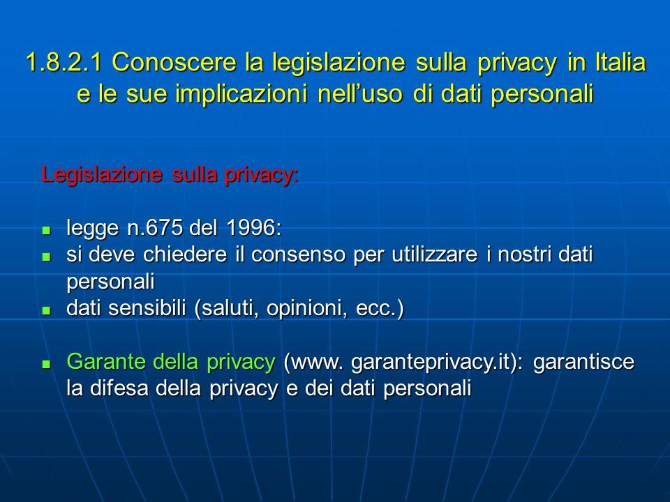 1.8.2.1 Conoscere la legislazione sulla privacy in Italia e le sue implicazioni nelluso di dati personali Legislazione sulla privacy: legge n.675 del 1996: legge n.675 del 1996: si deve chiedere il consenso per utilizzare i nostri dati personali si deve chiedere il consenso per utilizzare i nostri dati personali dati sensibili (saluti, opinioni, ecc.) dati sensibili (saluti, opinioni, ecc.) Garante della privacy (www.
