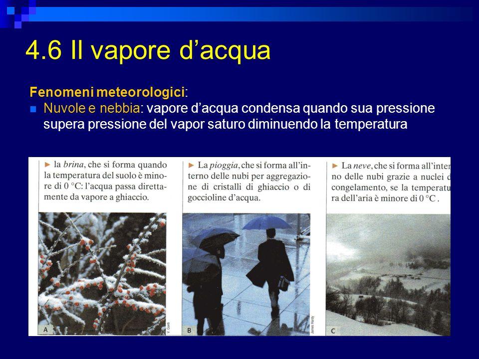 4.6 Il vapore dacqua Fenomeni meteorologici: Nuvole e nebbia: vapore dacqua condensa quando sua pressione supera pressione del vapor saturo diminuendo