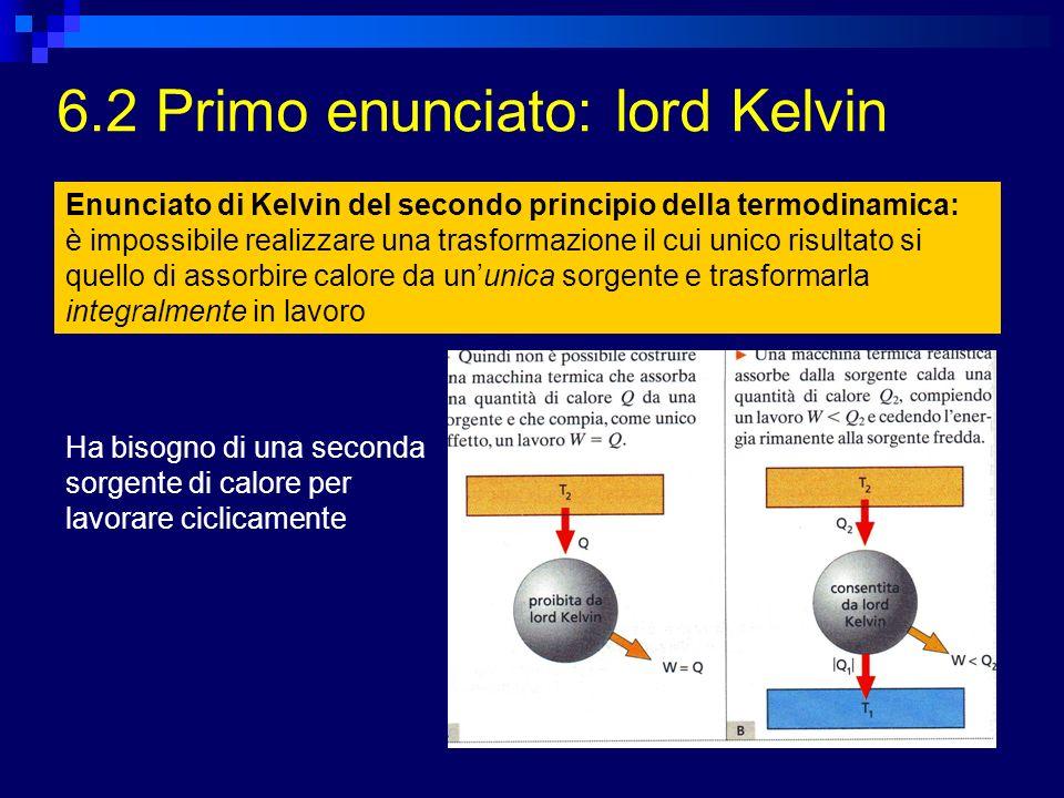 6.2 Primo enunciato: lord Kelvin Enunciato di Kelvin del secondo principio della termodinamica: è impossibile realizzare una trasformazione il cui uni