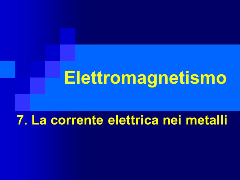 Elettromagnetismo 7. La corrente elettrica nei metalli
