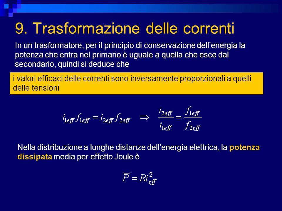 9. Trasformazione delle correnti In un trasformatore, per il principio di conservazione dellenergia la potenza che entra nel primario è uguale a quell