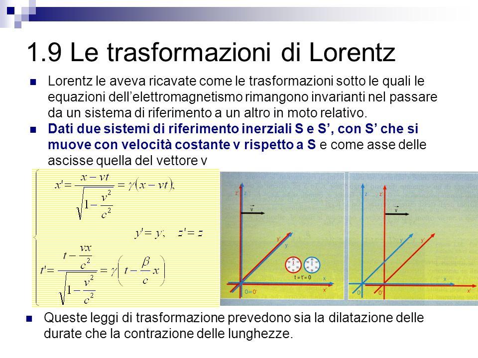 1.9 Le trasformazioni di Lorentz Le trasformazioni di Lorentz sono una generalizzazione di quelle di Galileo: se la velocità v è molto piccola rispetto a c, le quantità v 2 /c 2 e v/c 2 possono essere trascurate.