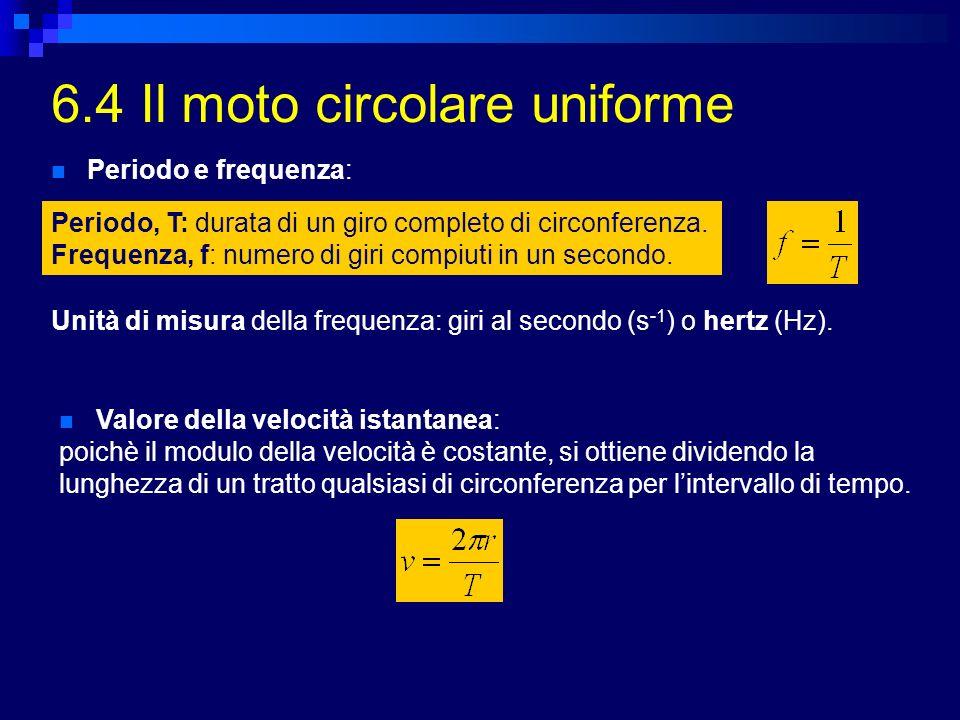 6.4 Il moto circolare uniforme Periodo e frequenza: Periodo, T: durata di un giro completo di circonferenza. Frequenza, f: numero di giri compiuti in