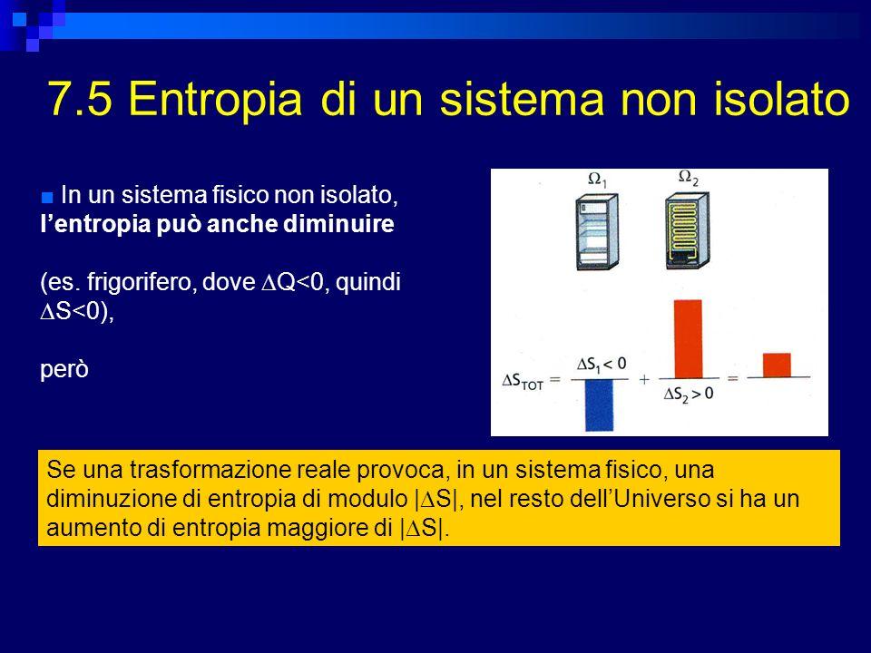 7.5 Entropia di un sistema non isolato In un sistema fisico non isolato, lentropia può anche diminuire (es. frigorifero, dove Q<0, quindi S<0), però S