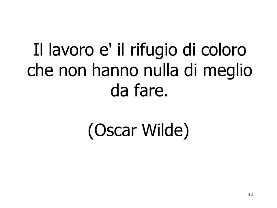42 Il lavoro e' il rifugio di coloro che non hanno nulla di meglio da fare. (Oscar Wilde)