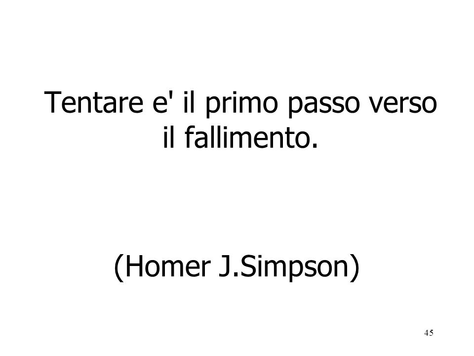 45 Tentare e' il primo passo verso il fallimento. (Homer J.Simpson)