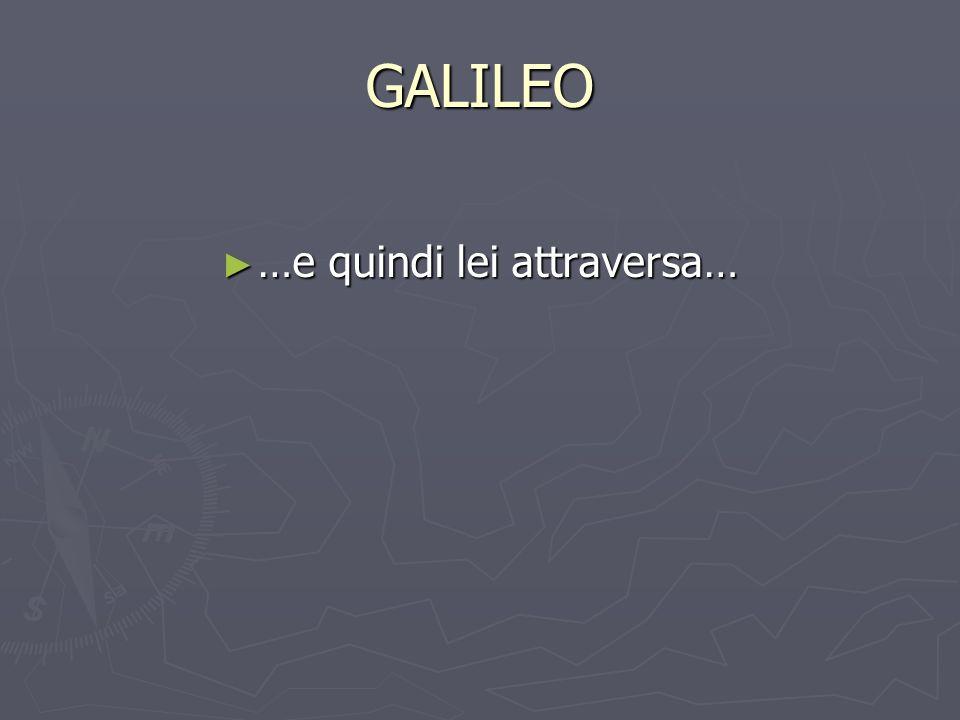 GALILEO …e quindi lei attraversa… …e quindi lei attraversa…