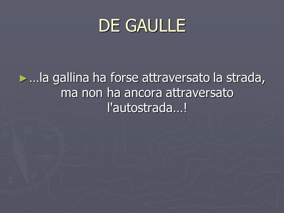 DE GAULLE …la gallina ha forse attraversato la strada, ma non ha ancora attraversato l autostrada….