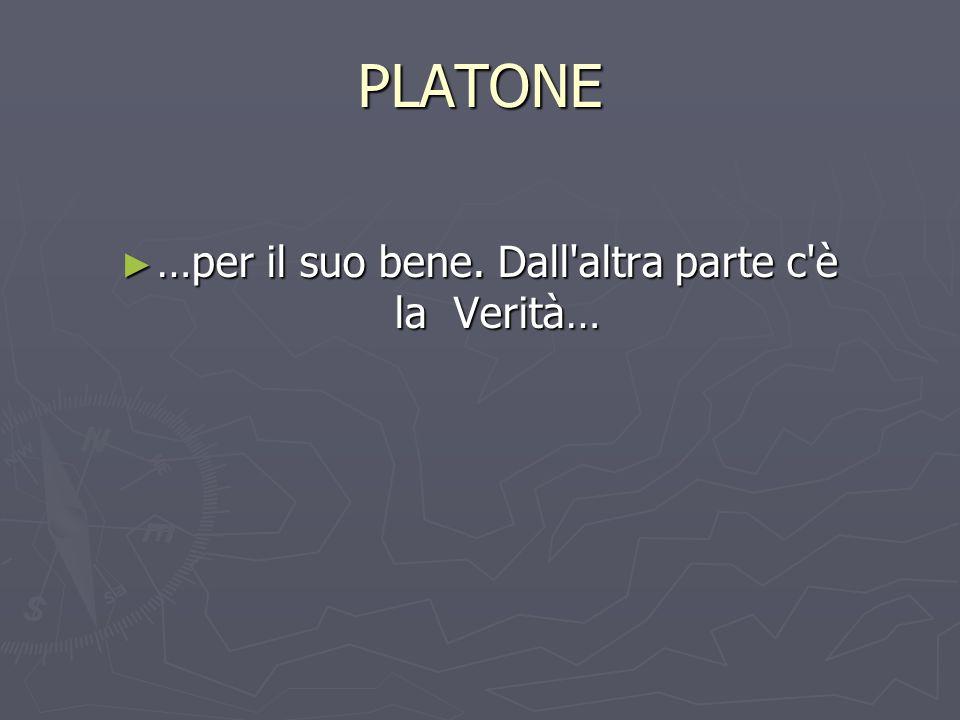 PLATONE …per il suo bene. Dall altra parte c è la Verità… …per il suo bene.