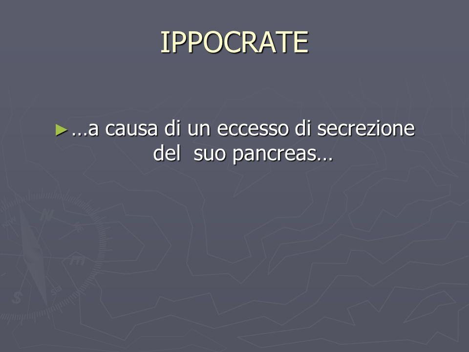 IPPOCRATE …a causa di un eccesso di secrezione del suo pancreas… …a causa di un eccesso di secrezione del suo pancreas…