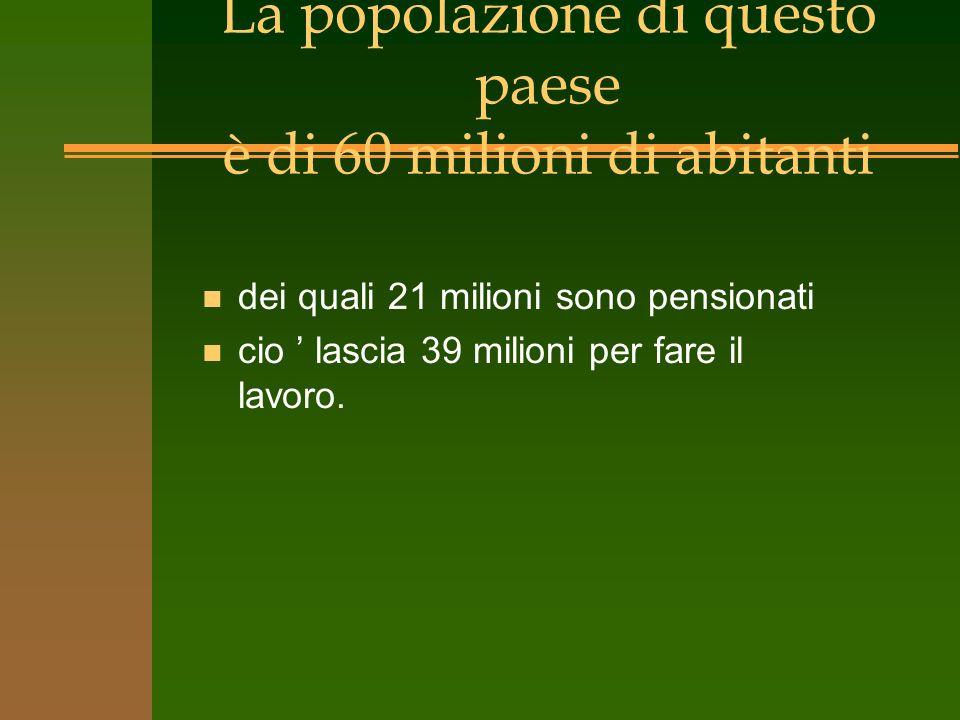 La popolazione di questo paese è di 60 milioni di abitanti n dei quali 21 milioni sono pensionati n cio lascia 39 milioni per fare il lavoro.