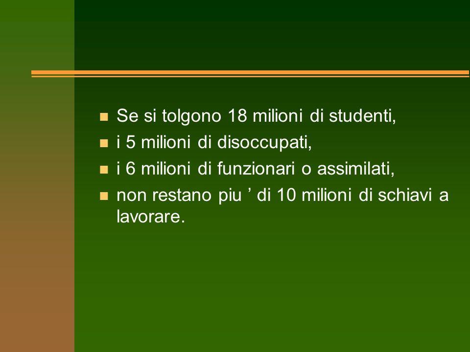 n Se si tolgono 18 milioni di studenti, n i 5 milioni di disoccupati, n i 6 milioni di funzionari o assimilati, n non restano piu di 10 milioni di sch