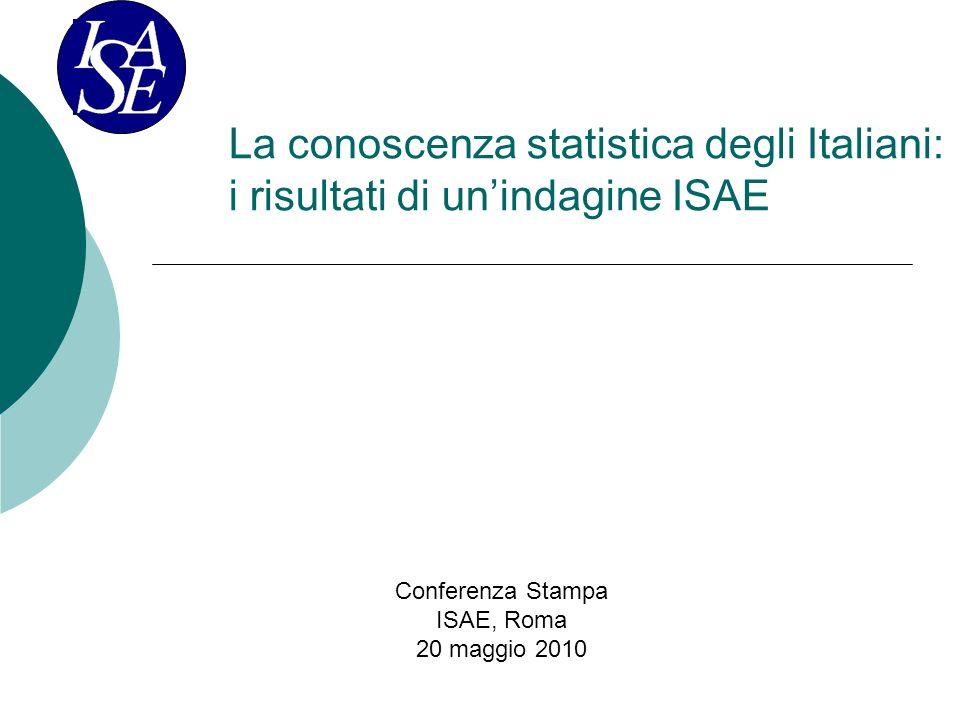 La conoscenza statistica degli Italiani: i risultati di unindagine ISAE Conferenza Stampa ISAE, Roma 20 maggio 2010