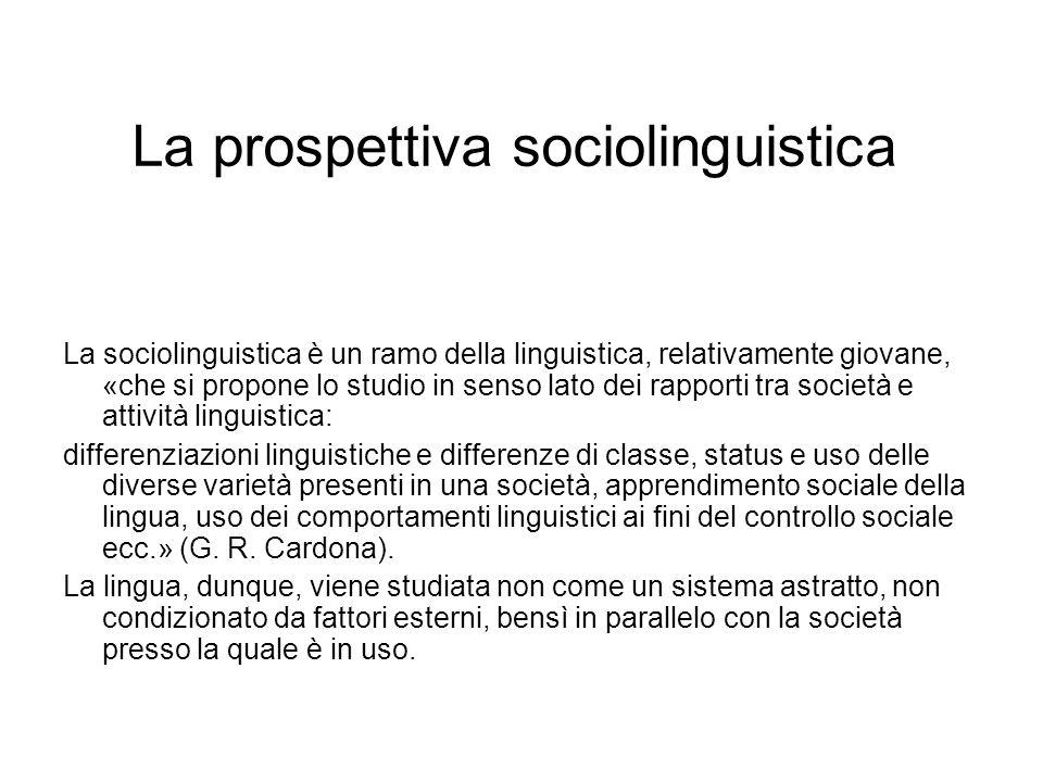 La prospettiva sociolinguistica La sociolinguistica è un ramo della linguistica, relativamente giovane, «che si propone lo studio in senso lato dei ra