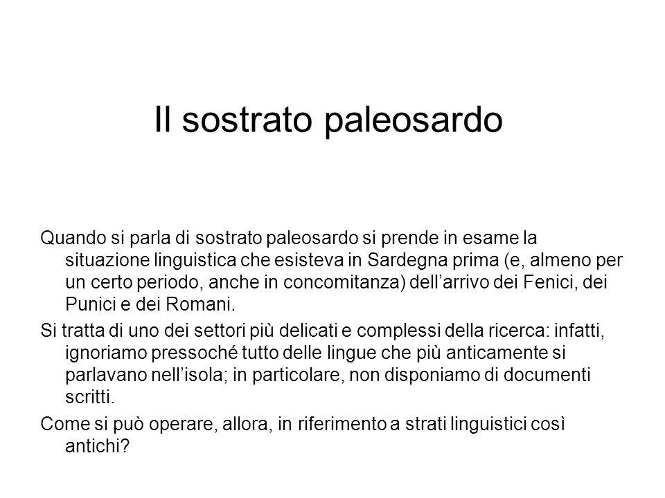 Il sostrato paleosardo Quando si parla di sostrato paleosardo si prende in esame la situazione linguistica che esisteva in Sardegna prima (e, almeno p