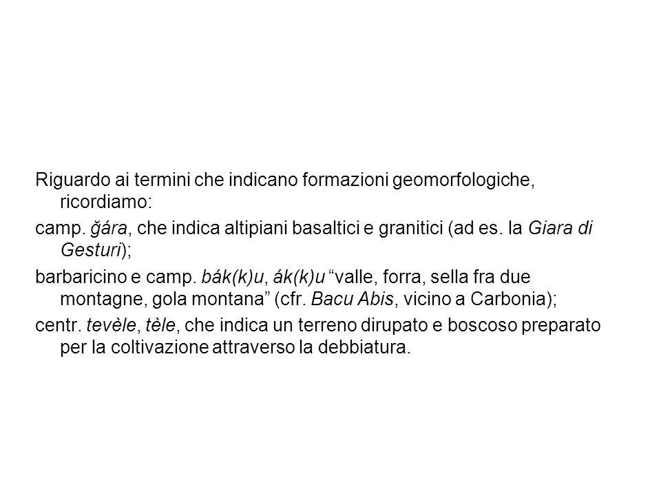 Riguardo ai termini che indicano formazioni geomorfologiche, ricordiamo: camp. ğára, che indica altipiani basaltici e granitici (ad es. la Giara di Ge