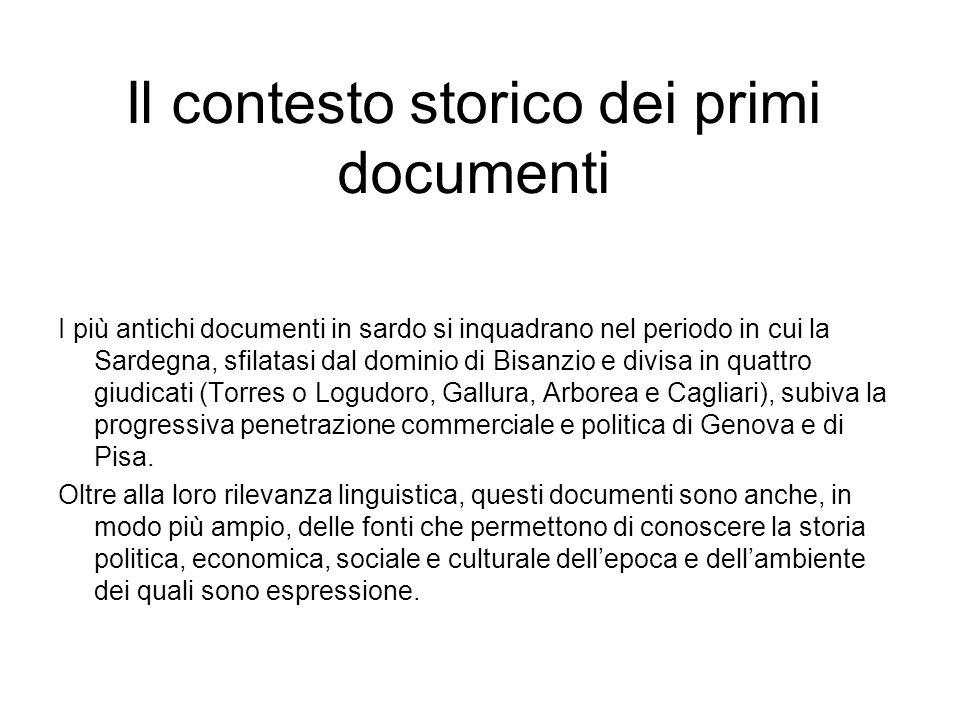 Il contesto storico dei primi documenti I più antichi documenti in sardo si inquadrano nel periodo in cui la Sardegna, sfilatasi dal dominio di Bisanz