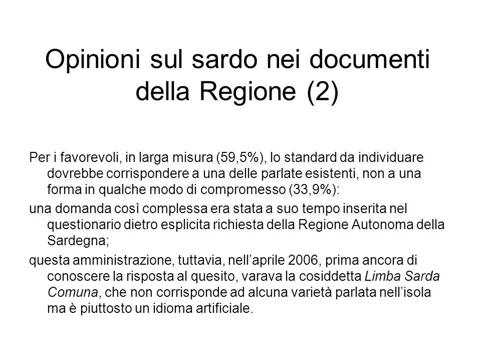 Opinioni sul sardo nei documenti della Regione (2) Per i favorevoli, in larga misura (59,5%), lo standard da individuare dovrebbe corrispondere a una delle parlate esistenti, non a una forma in qualche modo di compromesso (33,9%): una domanda così complessa era stata a suo tempo inserita nel questionario dietro esplicita richiesta della Regione Autonoma della Sardegna; questa amministrazione, tuttavia, nellaprile 2006, prima ancora di conoscere la risposta al quesito, varava la cosiddetta Limba Sarda Comuna, che non corrisponde ad alcuna varietà parlata nellisola ma è piuttosto un idioma artificiale.