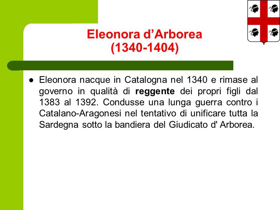 Eleonora dArborea (1340-1404) Eleonora nacque in Catalogna nel 1340 e rimase al governo in qualità di reggente dei propri figli dal 1383 al 1392.