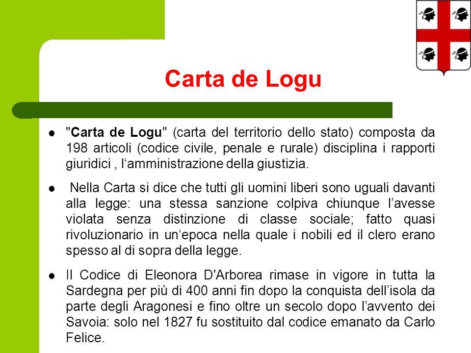 Carta de Logu Carta de Logu (carta del territorio dello stato) composta da 198 articoli (codice civile, penale e rurale) disciplina i rapporti giuridici, lamministrazione della giustizia.