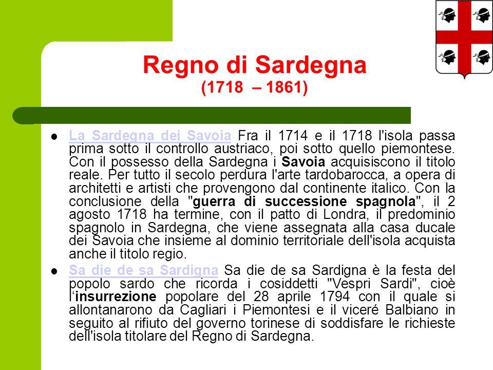 Regno di Sardegna (1718 – 1861) La Sardegna dei Savoia Fra il 1714 e il 1718 l isola passa prima sotto il controllo austriaco, poi sotto quello piemontese.