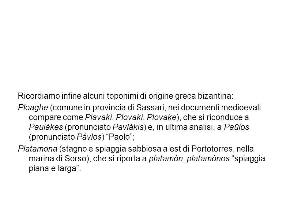 Ricordiamo infine alcuni toponimi di origine greca bizantina: Ploaghe (comune in provincia di Sassari; nei documenti medioevali compare come Plavaki,
