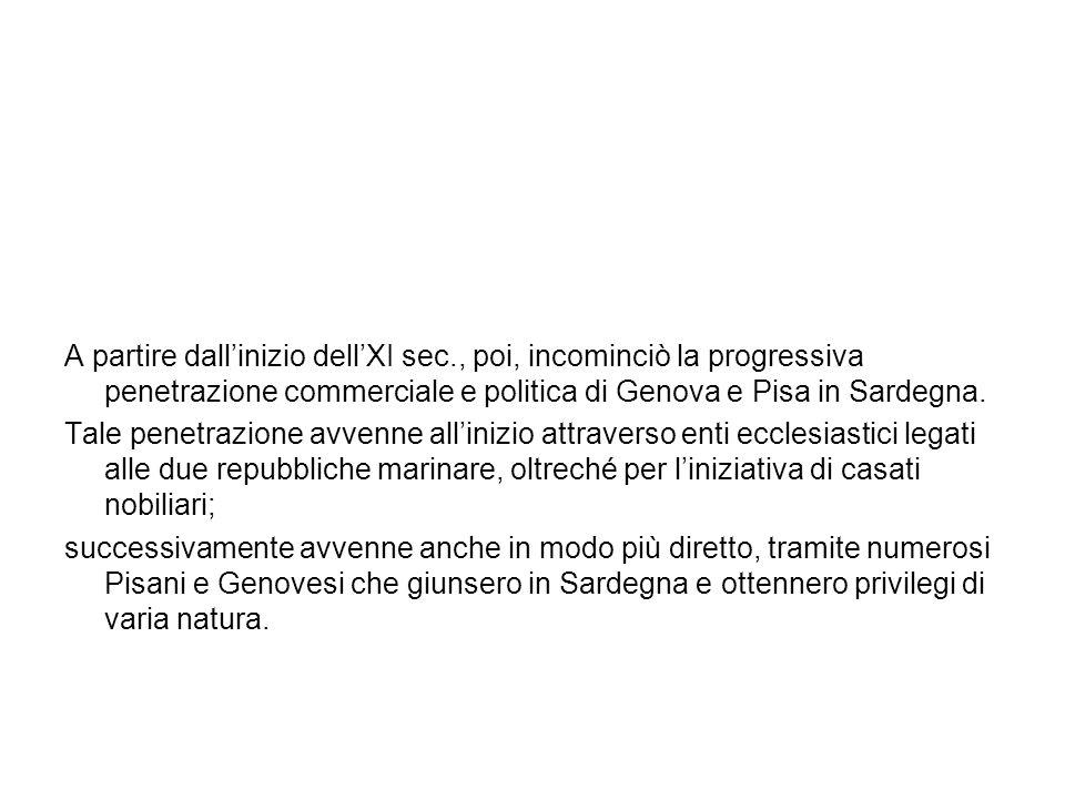 A partire dallinizio dellXI sec., poi, incominciò la progressiva penetrazione commerciale e politica di Genova e Pisa in Sardegna. Tale penetrazione a