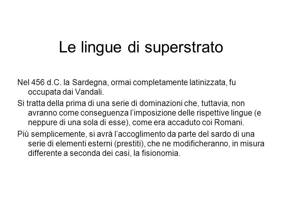 Le lingue di superstrato Nel 456 d.C. la Sardegna, ormai completamente latinizzata, fu occupata dai Vandali. Si tratta della prima di una serie di dom