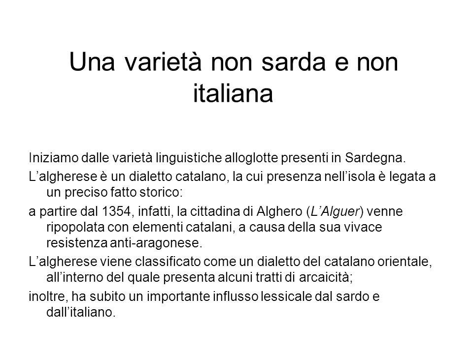Una varietà non sarda e non italiana Iniziamo dalle varietà linguistiche alloglotte presenti in Sardegna. Lalgherese è un dialetto catalano, la cui pr