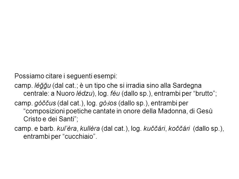 Possiamo citare i seguenti esempi: camp. léğğu (dal cat.; è un tipo che si irradia sino alla Sardegna centrale: a Nuoro lédzu), log. féu (dallo sp.),
