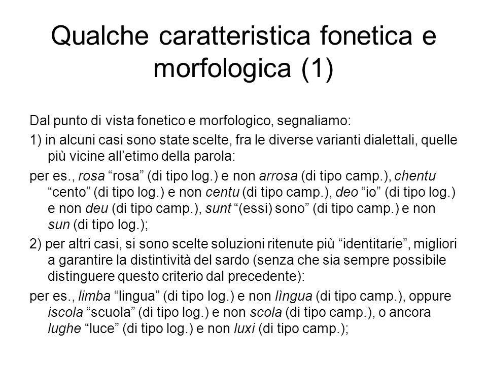 Qualche caratteristica fonetica e morfologica (1) Dal punto di vista fonetico e morfologico, segnaliamo: 1) in alcuni casi sono state scelte, fra le diverse varianti dialettali, quelle più vicine alletimo della parola: per es., rosa rosa (di tipo log.) e non arrosa (di tipo camp.), chentu cento (di tipo log.) e non centu (di tipo camp.), deo io (di tipo log.) e non deu (di tipo camp.), sunt (essi) sono (di tipo camp.) e non sun (di tipo log.); 2) per altri casi, si sono scelte soluzioni ritenute più identitarie, migliori a garantire la distintività del sardo (senza che sia sempre possibile distinguere questo criterio dal precedente): per es., limba lingua (di tipo log.) e non lìngua (di tipo camp.), oppure iscola scuola (di tipo log.) e non scola (di tipo camp.), o ancora lughe luce (di tipo log.) e non luxi (di tipo camp.);